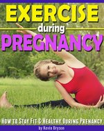 Exercise During Pregnancy: How to Stay Fit & Healthy During Pregnancy - Book Cover
