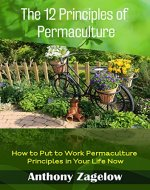 The 12 Principles of Permaculture: Thinking Outside the Garden ~ How to Put to Work the Principles Permaculture in Your Life Now! (Permaculture & Sustainable Living - Green Lifestyle) - Book Cover