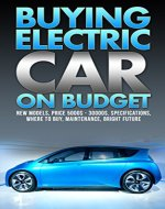 Buying Electric Car On Budget: New Models, Price 5000$ - 30000$, Specifications, Where To Buy, Maintenance, Bright Future - Book Cover
