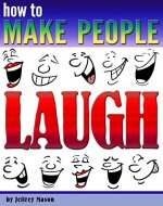 How to Make People Laugh: Discover How to Be Funny and Improve Your Sense of Humor - Book Cover
