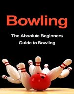 Bowling: The Absolute Beginners Guide to Bowling: Bowling Tips to Build Fundamentals and Execution Like a Pro in 7 Days or Less (Bowling Basics, Bowling Fundamentals, Bowling Tips, Bowling Execution) - Book Cover