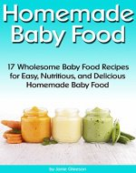 Homemade Baby Food: 17 Wholesome Baby Food Recipes for Easy, Nutritious, and Delicious Homemade Baby Food (How to Make Baby Food) - Book Cover