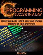 C Programming Success in a Day: Beginners' Guide To Fast, Easy and Efficient Learning of C Programming (C Programming, C++programming, C++ programming ... Developers, Coding, CSS, Java, PHP) - Book Cover
