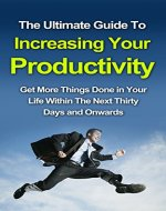 The Ultimate Guide To Increasing Your Productivity: Get More Things Done In Your Life Within The Next Thirty Days and Onwards (How to be more productive, … organisation, productivity tips,)