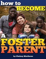How to Become a Foster Parent: A Complete Guide to the Process of Becoming a Foster Parent and Raising a Foster Child - Book Cover