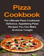 Pizza Cookbook: The Ultimate Pizza Cookbook: Delicious, Appetizing Pizza Recipes You Can Make At Home Tonight! (Pizza Cookbook, Pizza Cookbook Recipes, Pizza Book, Pizza Recipes Book) - Book Cover