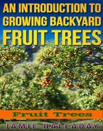 Fruit Trees: An Introduction to Growing Backyard Fruit Trees (oranges, peaches, orchard, planting, homesteading, off the grid, pears) - Book Cover