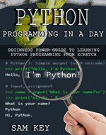 Python Programming In A Day: Beginners Power Guide To Learning Python Programming From Scratch (Python Programming, Python Language, Python for beginners, ... Languages, Android, C Programming) - Book Cover