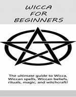 Wicca for Beginners: The ultimate guide to Wicca, Wiccan spells, Wiccan beliefs, rituals, magic, and witchcraft! - Book Cover