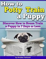 How to Potty Train a Puppy: Discover How to House Train a Puppy in 7 Days or Less  (Housebreaking a Puppy the Quick and Easy Way) - Book Cover