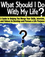 What Should I Do With My Life?: A Guide to Helping You Merge Your Skills, Interests, and Values to Develop and Pursue a Life Purpose - Book Cover