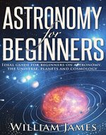 Astronomy for Beginners: Ideal guide for beginners on astronomy, the Universe, planets and cosmology (Astronomy, Beginners, Astronomy's Guide for Beginners, Planets, Universe)) - Book Cover