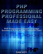PHP Programming Professional Made Easy: Expert PHP Programming Language Success in a Day for any Computer User! (PHP, PHP Programming, Programming, Javascript, ... Programming, Rails, Ruby, Python, Android) - Book Cover