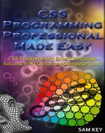 CSS Programming Professional Made Easy: Expert CSS Programming Language Success in a Day for any Computer User! (CSS Programming, PHP, CSS, HTML, JAVASCRIPT, ... Web Programming, C Programming, Python) - Book Cover