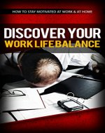 Discover Your Work Life Balance: How to Stay Motivated at Work & at Home - Book Cover