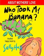 Children's Books: WHO TOOK MY BANANA? (Deliciously Silly Rhyming Bedtime Story/Picture Book, About Mothers' Love, for Beginner Readers, with over 35 Whimsical Illustrations, Ages 2-8) - Book Cover