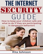 The Internet Security Guide:How To Keep Your Children Safe And What To Do If They Are Participating In Dangerous Behaviours (Internet safety for kids,internet safety) - Book Cover