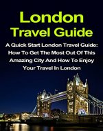 London Travel Guide: A Quick Start London Travel Guide