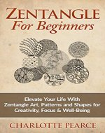 Zentangle For Beginners: Elevate Your Life With Zentangle Art, Patterns and Shapes for Creativity, Focus & Well-Being (Zentangle, Zentangle for Beginners, ... Zentangle Basics, Zentangle Books) - Book Cover