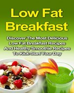 Low Fat Breakfast: Discover The Most Delicious Low Fat Breakfast Recipes And Healthy Smoothie Recipes To Kickstart Your Day! (Low Fat Breakfast, Low Fat ... Smoothie Recipes, Smoothie For Weight Loss) - Book Cover