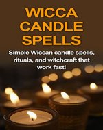 Wicca Candle Spells: Simple Wiccan candle spells, rituals, and witchcraft that work fast! - Book Cover