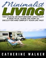 Tiny House Living or Motorhome Lifestyle? A Minimalist Living Guide on How to Declutter and Simplify Your Life Fast.: (Small house, how to live in a car, ... on a budget, stress free life, minimalist) - Book Cover