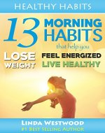 Healthy Habits: 13 Morning Habits That Help You Lose Weight, Feel Energized & Live Healthy - Book Cover