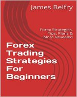 Forex Trading Strategies For Beginners: Forex Strategies, Tips, Plans & More Revealed (Forex,Trading Strategies,Forex Trading,Forex Trading Strategies,Forex ... Trading Success,Forex Trading Tips Book 1) - Book Cover