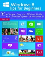 Windows 8 Tips for Beginners: A Simple, Easy, and Efficient Guide to a Complex System of Windows 8! (Windows 8, Operating Systems, Windows & Apps, Windows ... Networking, Computers, Technology) - Book Cover