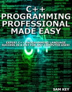 C++ Programming Professional Made Easy: Expert C++ Programming Language Success in a Day for Any Computer User! (C Programming, C++programming, C++ programming ... Developers, Coding, CSS, Java, PHP) - Book Cover