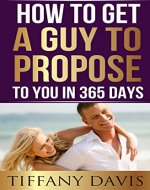 How to get a Guy to Propose to You in 365 Days: Make Him Beg To Be Your Boyfriend And Commit To You Forever (Singles Dating, Single Girls, Commitment, Mate-Seeking) - Book Cover