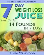 7-Day Weight Loss Juice: Lose Up to 14 Pounds in 7 Days! - Book Cover