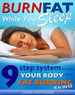 Burn Fat While You Sleep: 9-Step System That Turns Your Body Into A Fat Burning Machine - Book Cover
