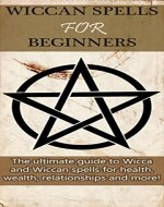 Wiccan Spells for Beginners: The ultimate guide to Wicca and Wiccan spells for health, wealth, relationships, and more! - Book Cover