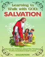 Fun Stories for Children and Teenagers about the Timeless Lessons of the Bible. Volume 1: Salvation: Wonderful Stories Teaching Kids and Teens about the ... Word. Ages 6-13 (Learning to Walk with God) - Book Cover