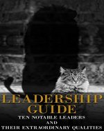 Leadership Guide - Ten Notable Leaders and Their Extraordinary Qualities(Learn from Abraham Lincoln,  Martin Luther King and Mahatma Ghandi, Leadership, leaders, lead) - Book Cover