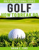 Golf: How to Break 80 (Golf Strategies, Golf Swing, Golf Tips, Putting, Chipping, Pitching) (Golf Instructional Series Book 3) - Book Cover