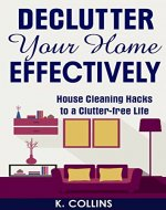 Declutter Your Home Effectively: House Cleaning Hacks to a Clutter Free Life: Home Organization and Management Tips, DIY house cleaning hacks, organize ... your Life and Home Effectively) - Book Cover