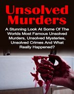 Unsolved Murders: A Stunning Look At the Worlds Most Famous Unsolved Murders, Unsolved Mysteries, Unsolved Crimes And What Really Happened? (Unsolved Murders, ... Unsolved Crimes, Unsolved Mysteries,) - Book Cover