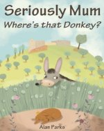 Seriously Mum, Where's that Donkey? - Book Cover
