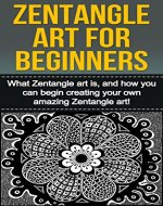 Zentangle Art For Beginners: What Zentangle art is, and how you can begin creating your own amazing Zentangle art! - Book Cover