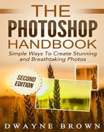 Photography: The Photoshop Handbook: Simple Ways to Create Visually Stunning and Breathtaking Photos (Photography, Digital Photography, Creativity, Photoshop) - Book Cover