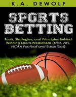 Sports Betting: Tools, Strategies, and Principles Behind Winning Sport Predictions: Sports Investing and Making Money in NBA, NFL, NCAA, Football and Basketball ... Sports Wagering, NFL Betting, NBA Betting) - Book Cover