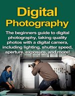 Digital Photography: The Beginners Guide To Digital Photography, Taking Quality Photos With A Digital Camera, Including Lighting, Shutter Speed, Aperture, Exposure, And More! - Book Cover