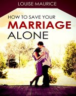 How to Save your Marriage Alone: The Quick Remedy to Stop Your Divorce - Book Cover
