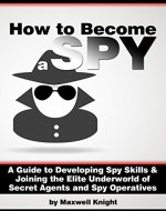 How to Become a Spy: A Guide to Developing Spy Skills and Joining the Elite Underworld of Secret Agents and Spy Operatives - Book Cover