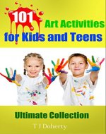 101 Art Activities for Kids and Teens: Ultimate Collection (Education Series Book 3) - Book Cover