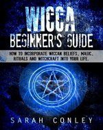 Wicca : Wicca Beginner's Guide, How To Incorporate Wiccan Beliefs, Magic, Rituals And Witchcraft Into Your Life. - Book Cover