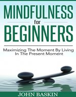 Mindfulness: Maximizing The Moment By Living In The Present Moment (Zen Buddism For Beginners, Meditation For Beginners, Mindfulness For Beginners, Live In The Present Moment, Stress Reduction) - Book Cover