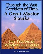 Through the Vast Corridors of Time, A Great Master Speaks: Her Profound Wisdom, circa 1368 B.C. - Book Cover